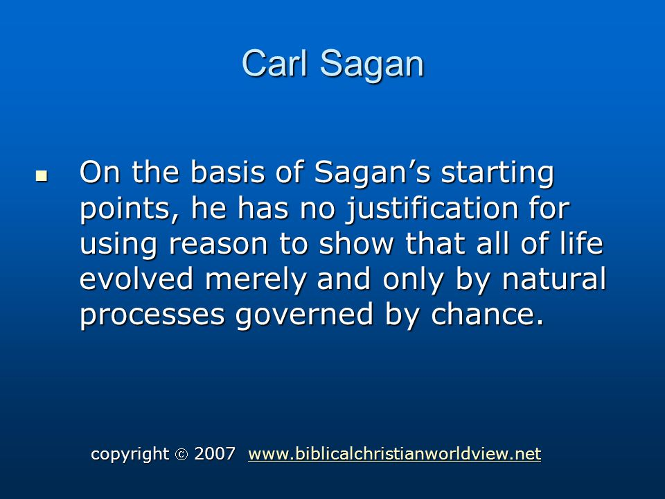 Carl Sagan On the basis of Sagans starting points, he has no justification for using reason to show that all of life evolved merely and only by natural processes governed by chance.