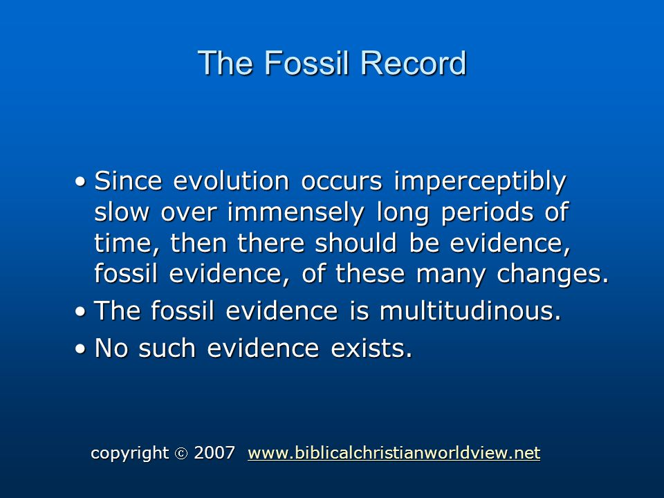 The Fossil Record Since evolution occurs imperceptibly slow over immensely long periods of time, then there should be evidence, fossil evidence, of these many changes.Since evolution occurs imperceptibly slow over immensely long periods of time, then there should be evidence, fossil evidence, of these many changes.