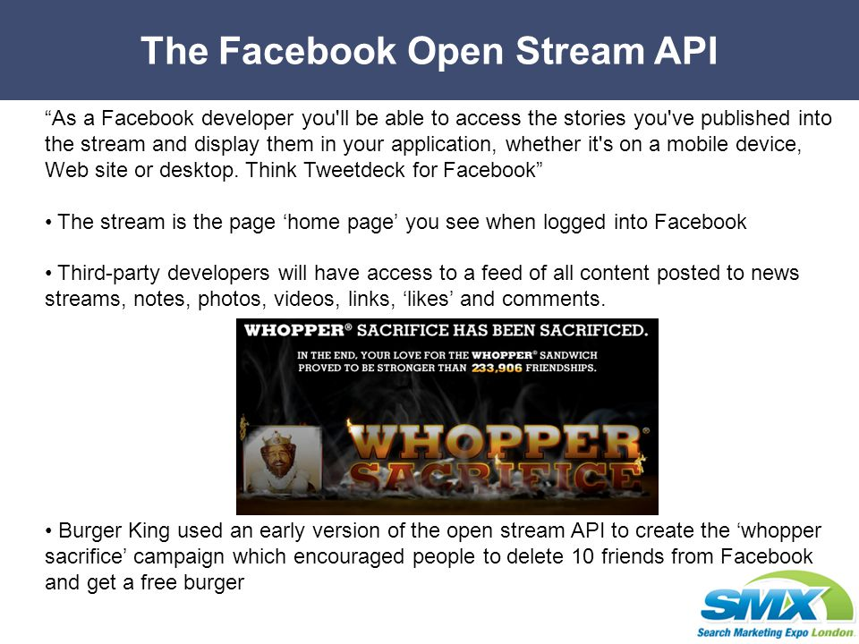 The Facebook Open Stream API As a Facebook developer you ll be able to access the stories you ve published into the stream and display them in your application, whether it s on a mobile device, Web site or desktop.