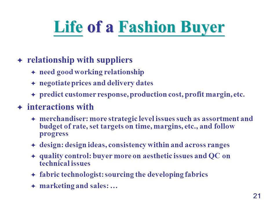 21 LifeLife of a Fashion Buyer Fashion Buyer LifeFashion Buyer relationship with suppliers need good working relationship negotiate prices and delivery dates predict customer response, production cost, profit margin, etc.