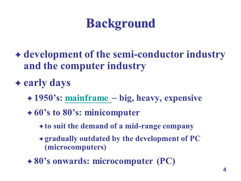 5 Background commodizatoin of microprocessors in Early 70s early 70s: Intel 8008 8-bit processor (1972); Intel 8080 sold US$360 (1974); Intel 8086 (1978) development of PC needs of small business and home computers 1975: Micro Instrumentation Telemetry Systems MITS Altair 8800 Basic interpreter in Altair (Paul Allen and Bill Gates) 1976: Apple I by Steve Wozniak and Steve Jobs 1977: Apple II by Apple and Commodore PET by Commodore 1977: Spreadsheet VisiCalc and word processor Wordstar 1981: IBM PC, open architecture; MS-DOS by Microsoft, the standard operating sysetm of IBM-compatible PCs 1985: Windows operating system …