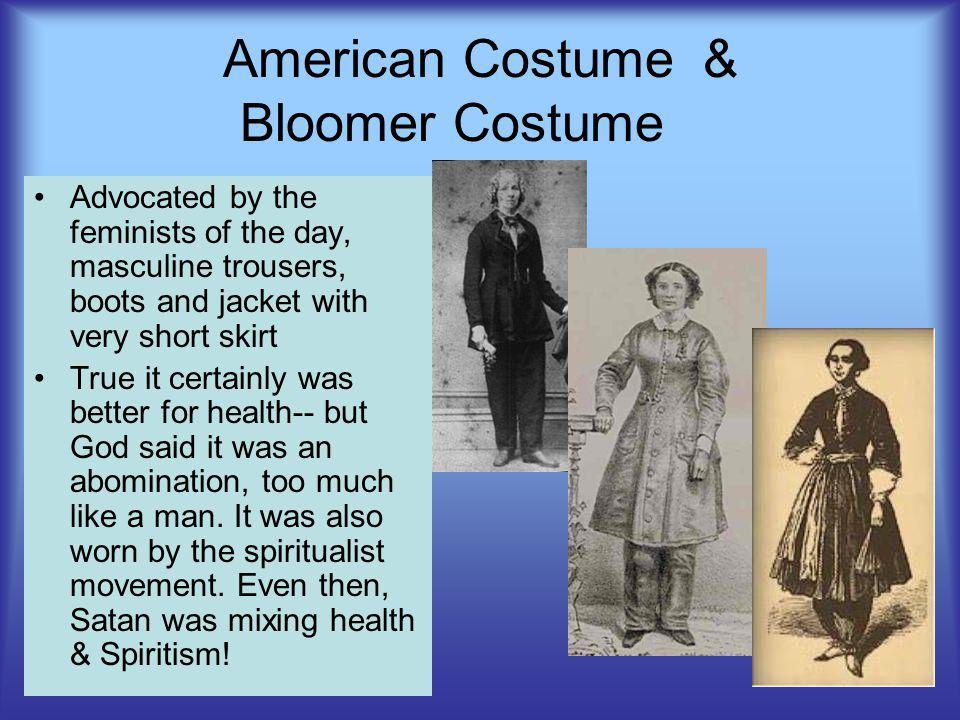 American Costume& Bloomer Costume Advocated by the feminists of the day, masculine trousers, boots and jacket with very short skirt True it certainly was better for health-- but God said it was an abomination, too much like a man.