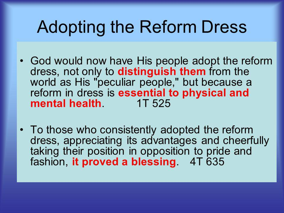 Adopting the Reform Dress God would now have His people adopt the reform dress, not only to distinguish them from the world as His peculiar people, but because a reform in dress is essential to physical and mental health.