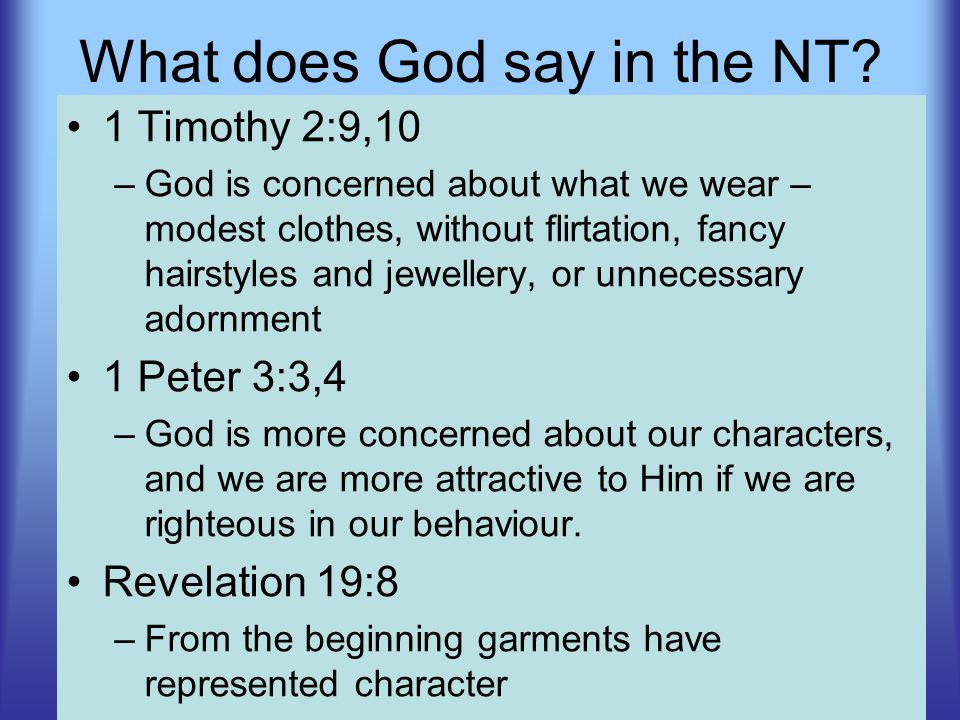 1 Timothy 2:9,10 –God is concerned about what we wear – modest clothes, without flirtation, fancy hairstyles and jewellery, or unnecessary adornment 1 Peter 3:3,4 –God is more concerned about our characters, and we are more attractive to Him if we are righteous in our behaviour.