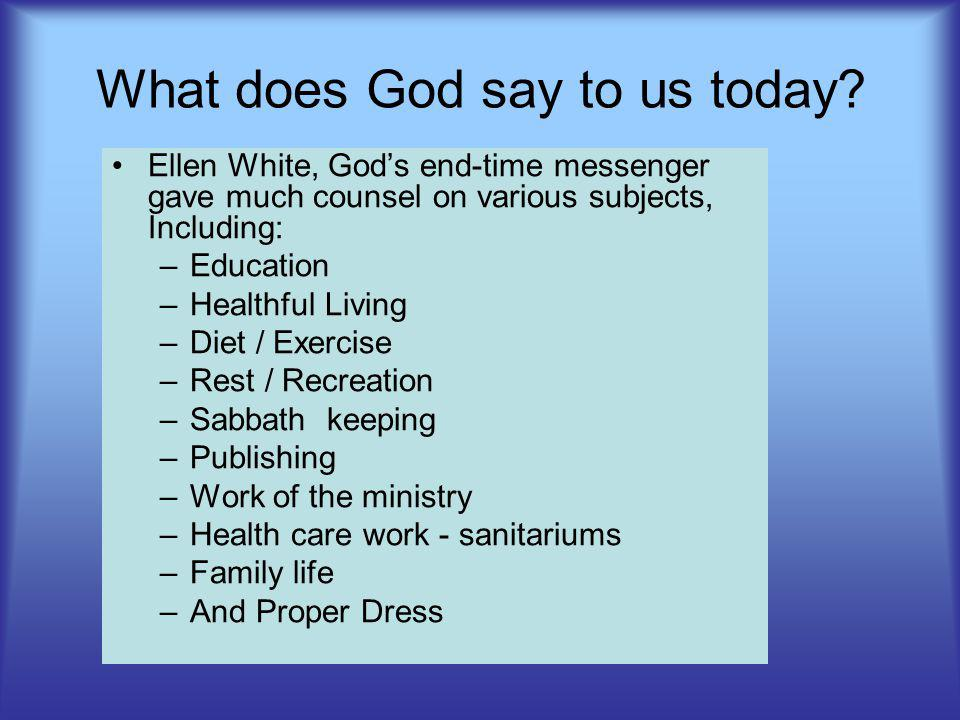 What does God say to us today? Ellen White, Gods end-time messenger gave much counsel on various subjects, Including: –Education –Healthful Living –Di
