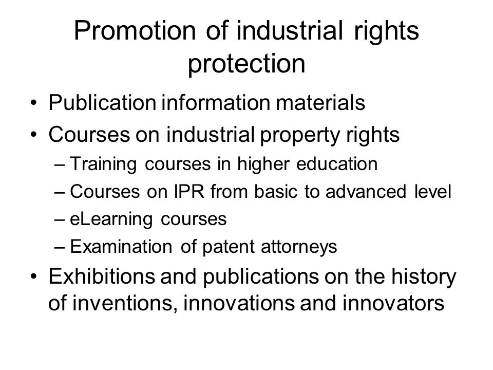 Promotion of industrial rights protection Publication information materials Courses on industrial property rights –Training courses in higher education –Courses on IPR from basic to advanced level –eLearning courses –Examination of patent attorneys Exhibitions and publications on the history of inventions, innovations and innovators