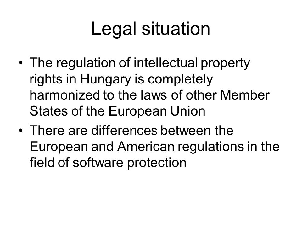 Legal situation The regulation of intellectual property rights in Hungary is completely harmonized to the laws of other Member States of the European Union There are differences between the European and American regulations in the field of software protection