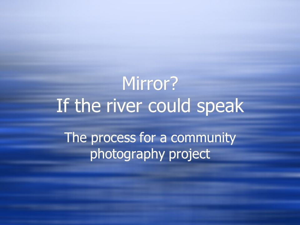 Mirror? If the river could speak The process for a community photography project