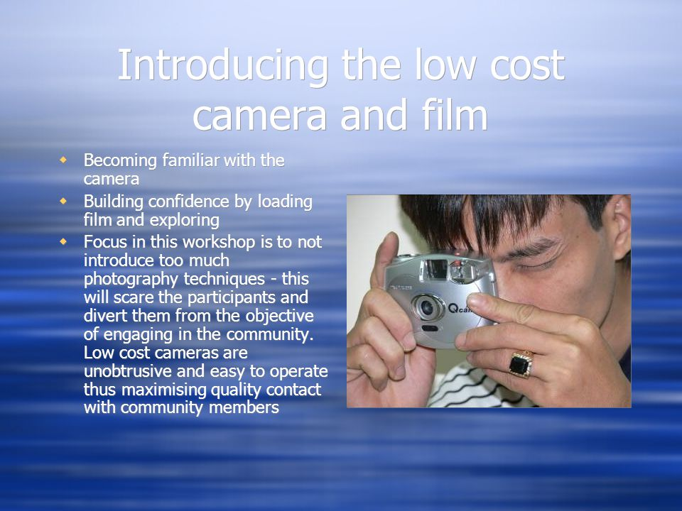 Becoming familiar with the camera Building confidence by loading film and exploring Focus in this workshop is to not introduce too much photography techniques - this will scare the participants and divert them from the objective of engaging in the community.