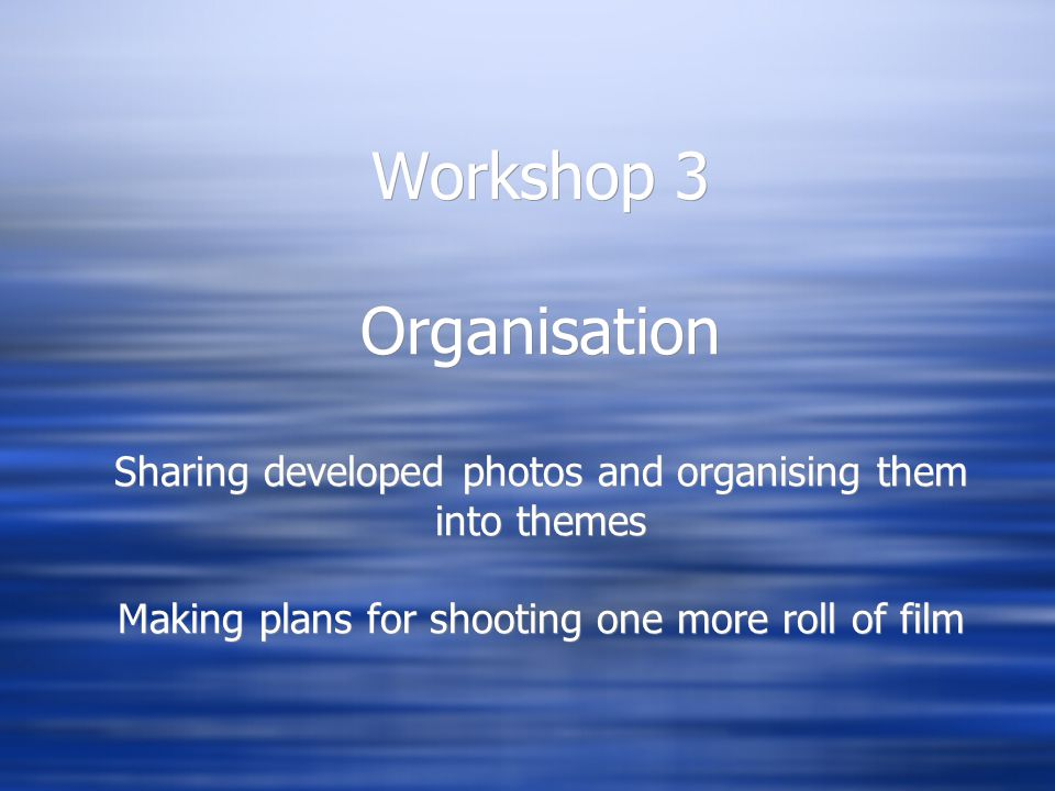 Workshop 3 Organisation Sharing developed photos and organising them into themes Making plans for shooting one more roll of film