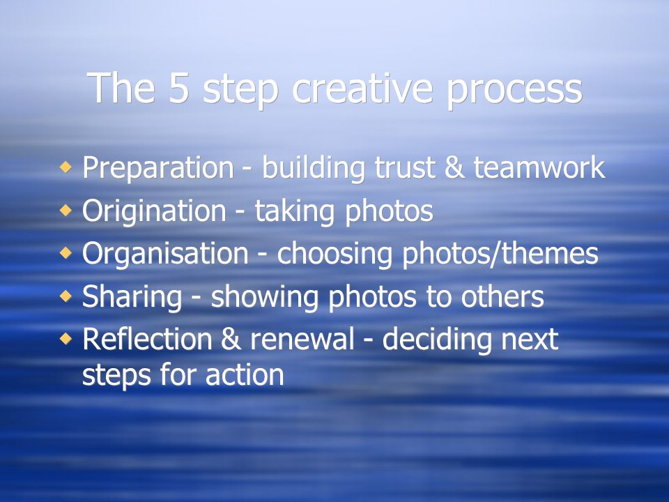 The 5 step creative process Preparation - building trust & teamwork Origination - taking photos Organisation - choosing photos/themes Sharing - showing photos to others Reflection & renewal - deciding next steps for action Preparation - building trust & teamwork Origination - taking photos Organisation - choosing photos/themes Sharing - showing photos to others Reflection & renewal - deciding next steps for action