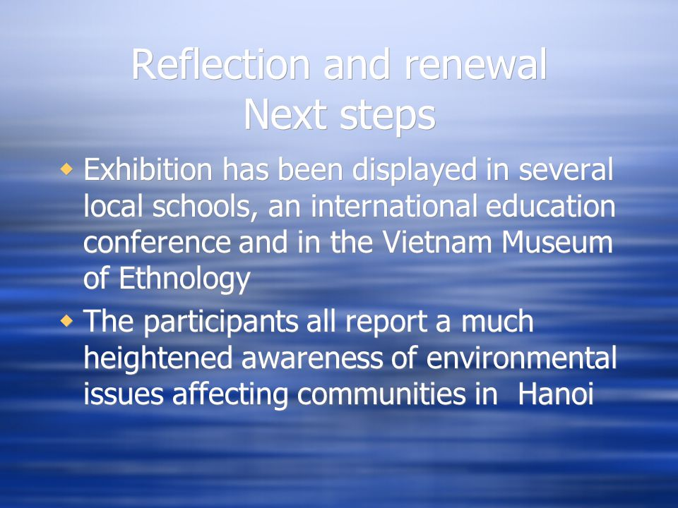 Reflection and renewal Next steps Exhibition has been displayed in several local schools, an international education conference and in the Vietnam Museum of Ethnology The participants all report a much heightened awareness of environmental issues affecting communities in Hanoi Exhibition has been displayed in several local schools, an international education conference and in the Vietnam Museum of Ethnology The participants all report a much heightened awareness of environmental issues affecting communities in Hanoi