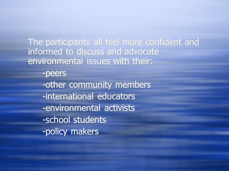 The participants all feel more confident and informed to discuss and advocate environmental issues with their: -peers -other community members -international educators -environmental activists -school students -policy makers The participants all feel more confident and informed to discuss and advocate environmental issues with their: -peers -other community members -international educators -environmental activists -school students -policy makers