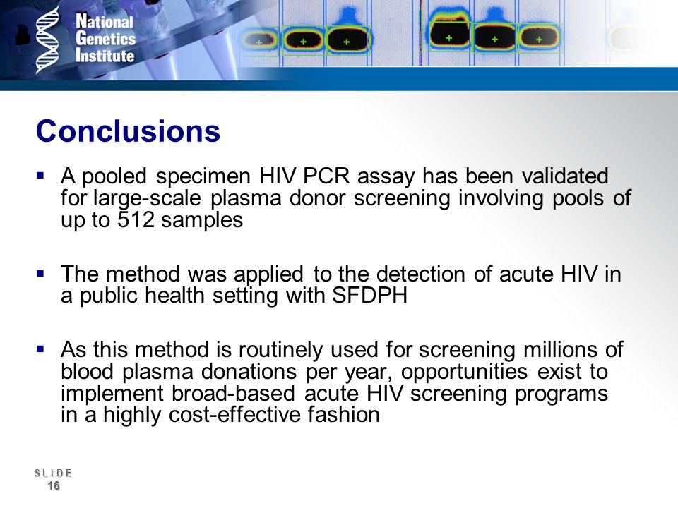 S L I D E 16 Conclusions A pooled specimen HIV PCR assay has been validated for large-scale plasma donor screening involving pools of up to 512 samples The method was applied to the detection of acute HIV in a public health setting with SFDPH As this method is routinely used for screening millions of blood plasma donations per year, opportunities exist to implement broad-based acute HIV screening programs in a highly cost-effective fashion