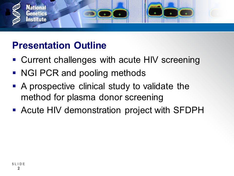 S L I D E 2 Presentation Outline Current challenges with acute HIV screening NGI PCR and pooling methods A prospective clinical study to validate the method for plasma donor screening Acute HIV demonstration project with SFDPH