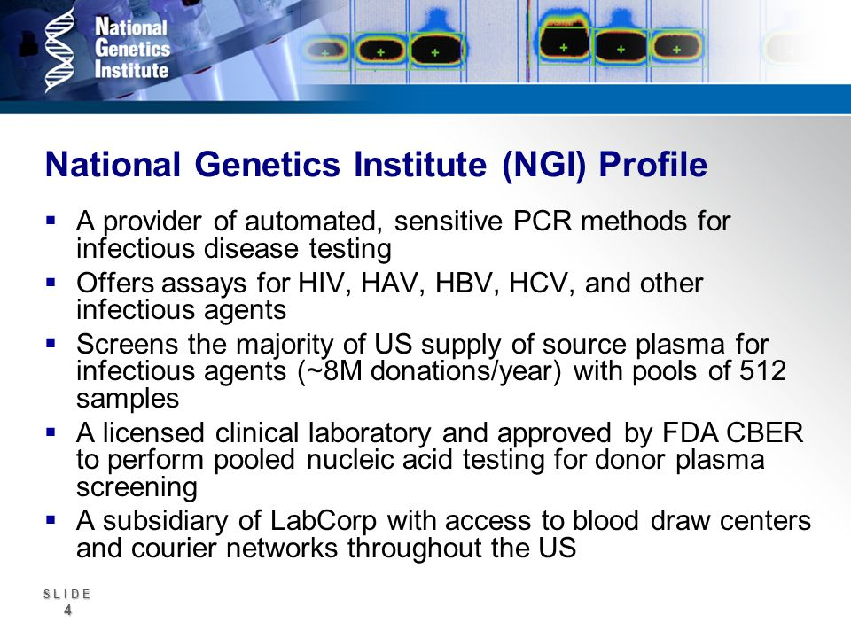 S L I D E 4 National Genetics Institute (NGI) Profile A provider of automated, sensitive PCR methods for infectious disease testing Offers assays for HIV, HAV, HBV, HCV, and other infectious agents Screens the majority of US supply of source plasma for infectious agents (~8M donations/year) with pools of 512 samples A licensed clinical laboratory and approved by FDA CBER to perform pooled nucleic acid testing for donor plasma screening A subsidiary of LabCorp with access to blood draw centers and courier networks throughout the US