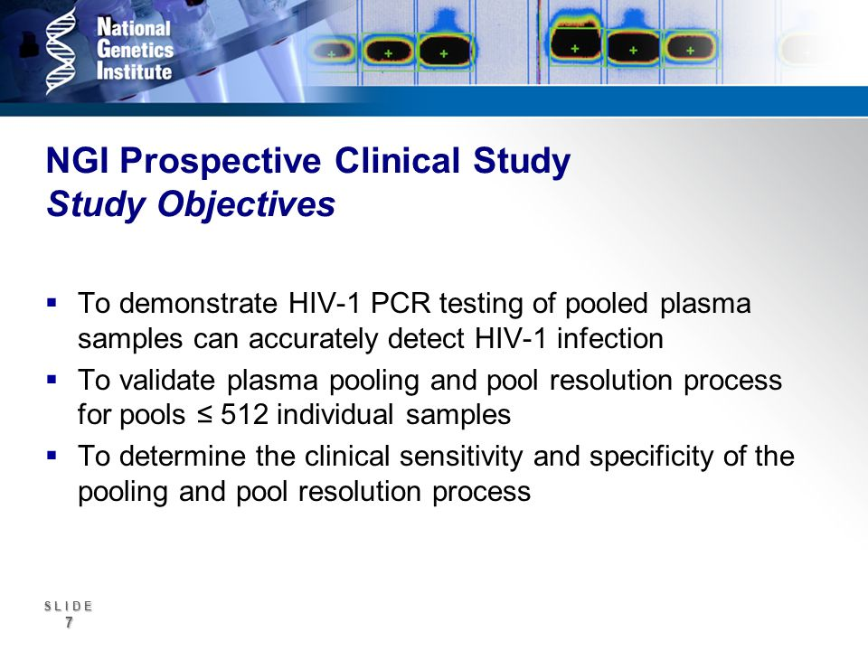 S L I D E 7 NGI Prospective Clinical Study Study Objectives To demonstrate HIV-1 PCR testing of pooled plasma samples can accurately detect HIV-1 infection To validate plasma pooling and pool resolution process for pools 512 individual samples To determine the clinical sensitivity and specificity of the pooling and pool resolution process