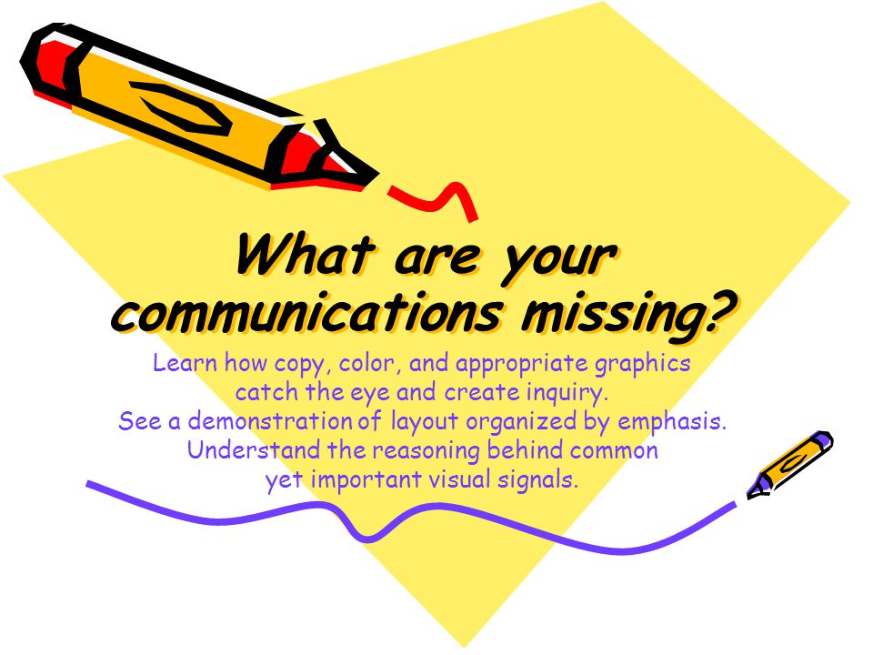 What are your communications missing? What are your communications missing? Learn how copy, color, and appropriate graphics catch the eye and create i