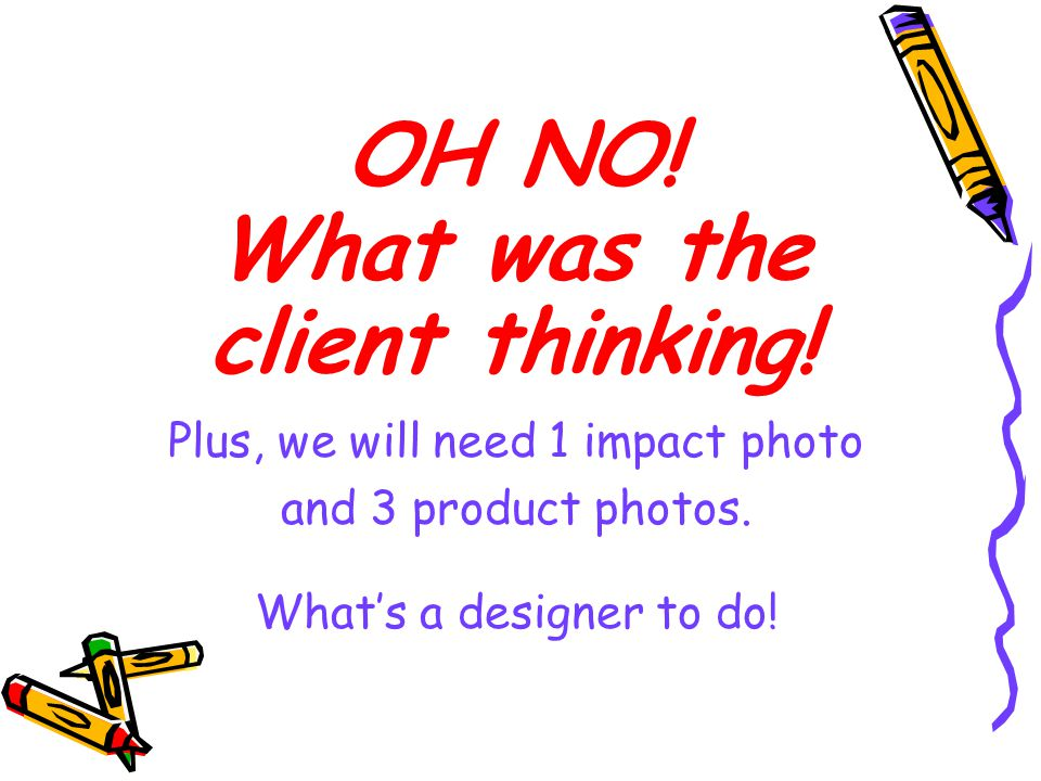 OH NO! What was the client thinking! Plus, we will need 1 impact photo and 3 product photos. Whats a designer to do!