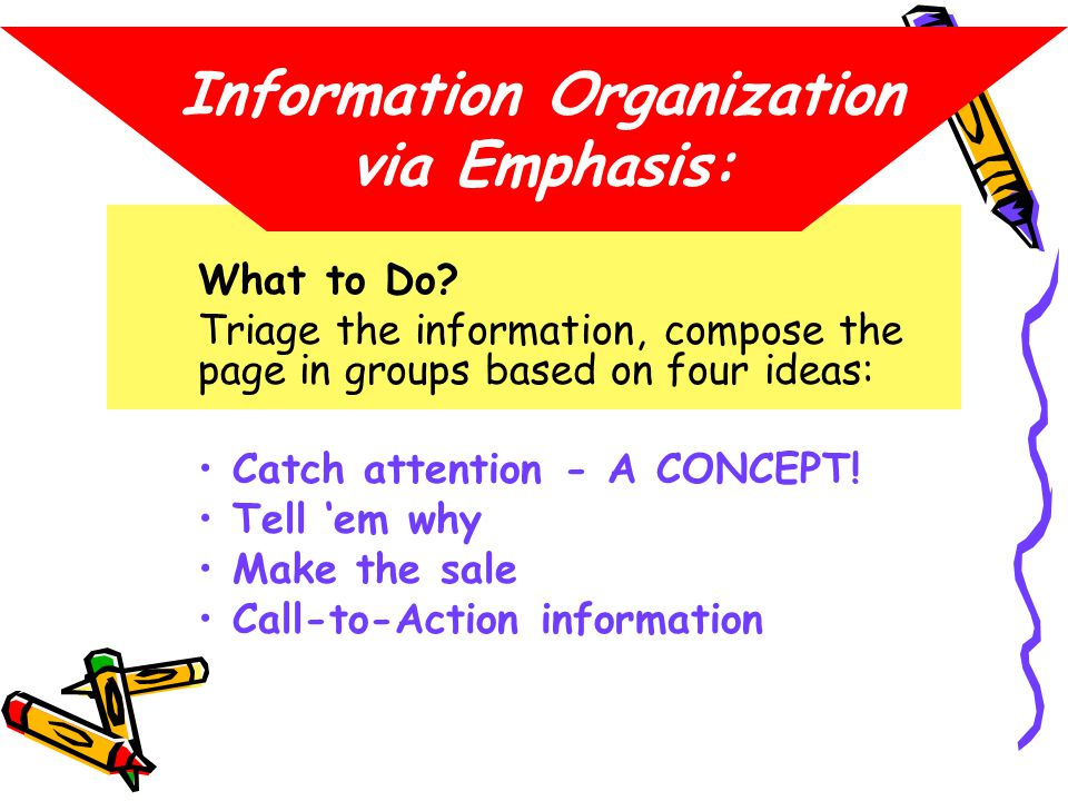 Information Organization via Emphasis: What to Do? Triage the information, compose the page in groups based on four ideas: Catch attention - A CONCEPT