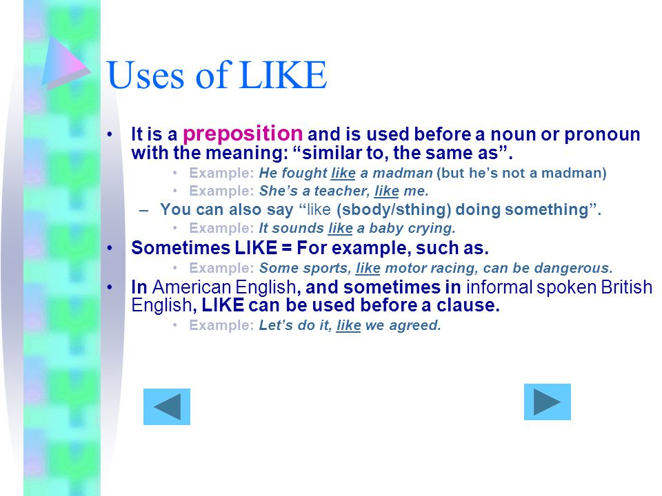 Uses of LIKE It is a preposition and is used before a noun or pronoun with the meaning: similar to, the same as.
