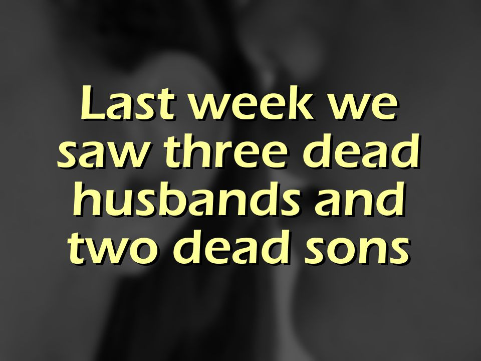 Last week we saw three dead husbands and two dead sons