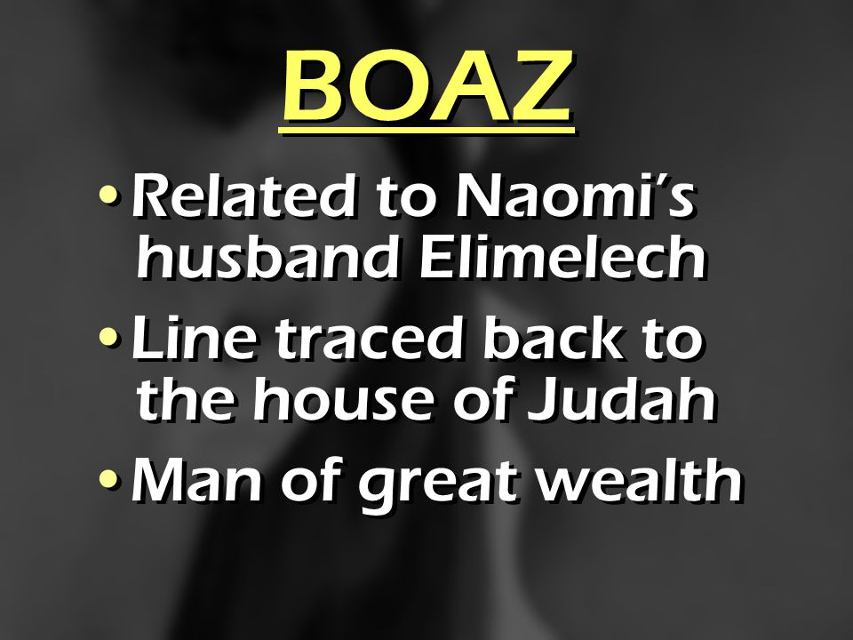 BOAZ Related to Naomis husband Elimelech Line traced back to the house of Judah Man of great wealth Related to Naomis husband Elimelech Line traced ba