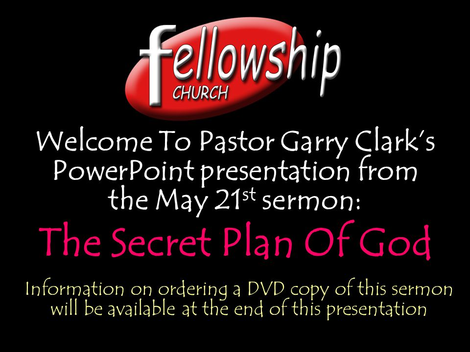 Welcome To Pastor Garry Clarks PowerPoint presentation from the May 21 st sermon: The Secret Plan Of God Welcome To Pastor Garry Clarks PowerPoint pre