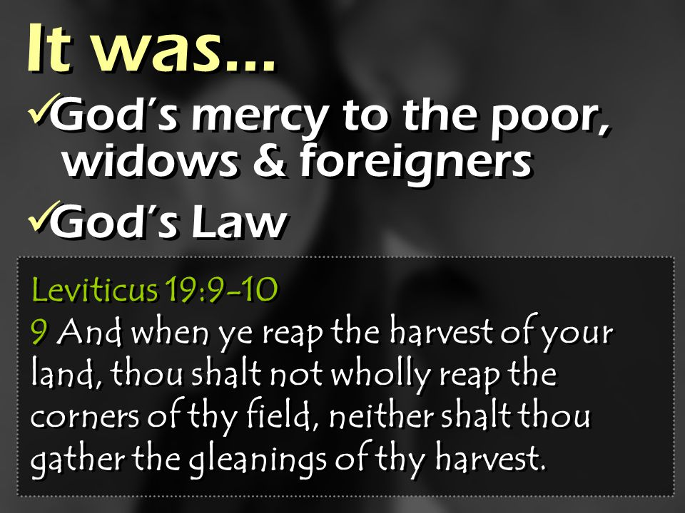 It was… Gods mercy to the poor, widows & foreigners Gods Law Gods mercy to the poor, widows & foreigners Gods Law Leviticus 19:9-10 9 And when ye reap