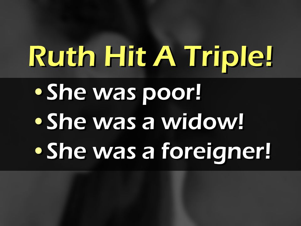 Ruth Hit A Triple! She was poor! She was a widow! She was a foreigner! She was poor! She was a widow! She was a foreigner!
