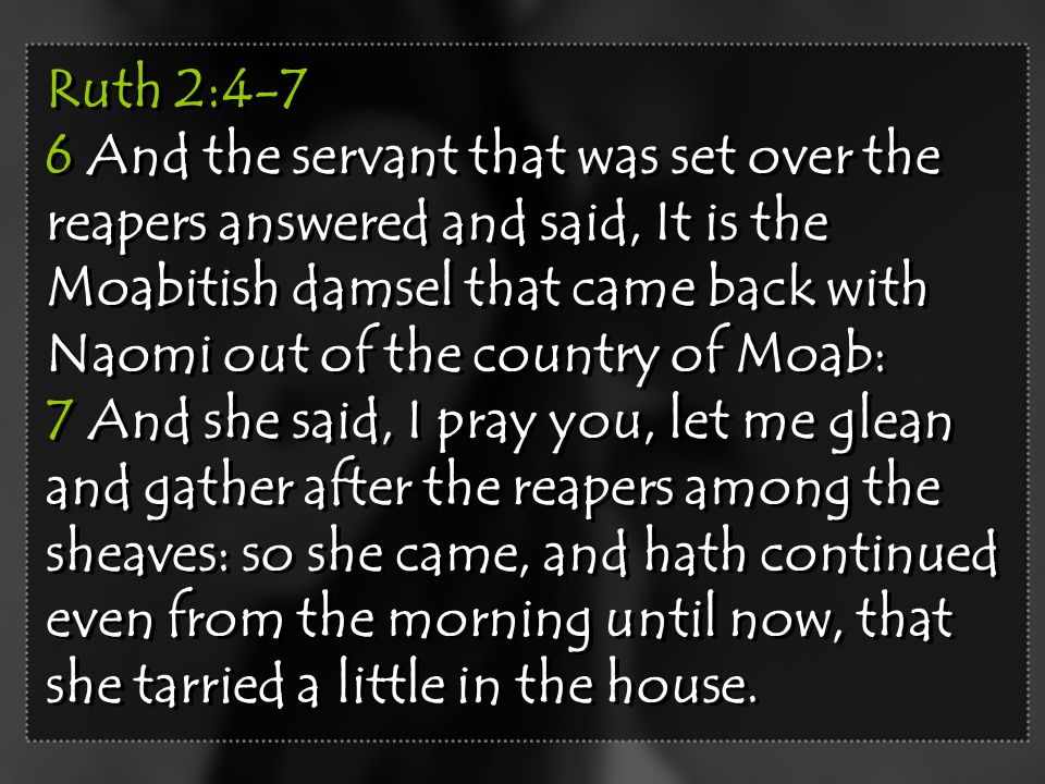 Ruth 2:4-7 6 And the servant that was set over the reapers answered and said, It is the Moabitish damsel that came back with Naomi out of the country