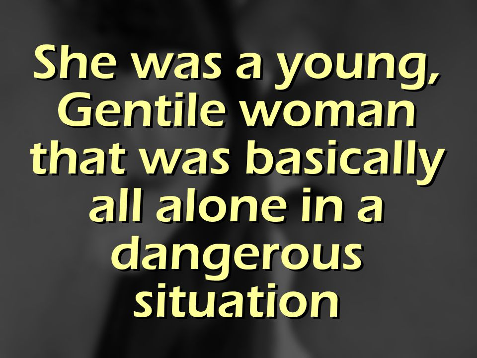 She was a young, Gentile woman that was basically all alone in a dangerous situation