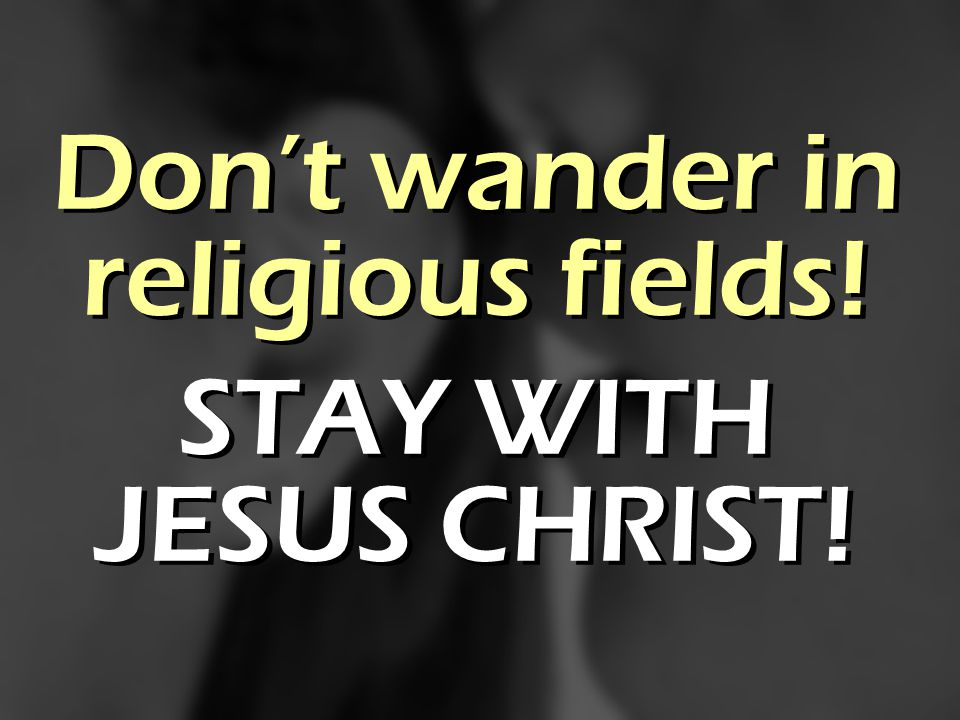 Dont wander in religious fields! STAY WITH JESUS CHRIST! Dont wander in religious fields! STAY WITH JESUS CHRIST!