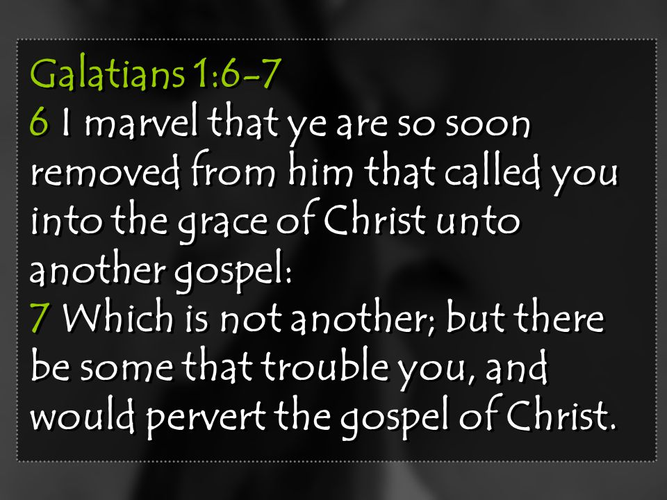 Galatians 1:6-7 6 I marvel that ye are so soon removed from him that called you into the grace of Christ unto another gospel: 7 Which is not another;