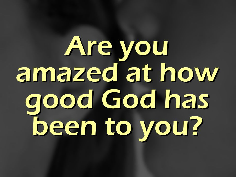 Are you amazed at how good God has been to you?