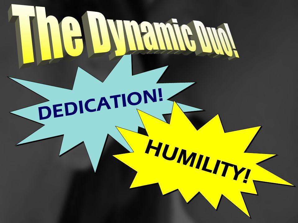 DEDICATION! HUMILITY!