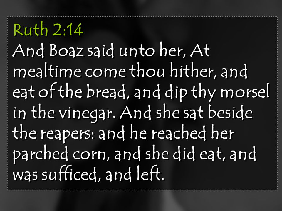 Ruth 2:14 And Boaz said unto her, At mealtime come thou hither, and eat of the bread, and dip thy morsel in the vinegar.