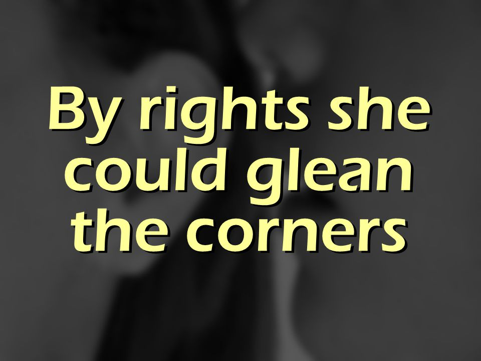 By rights she could glean the corners