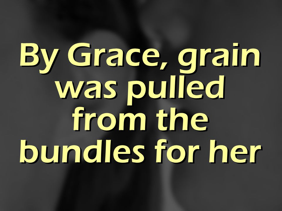 By Grace, grain was pulled from the bundles for her
