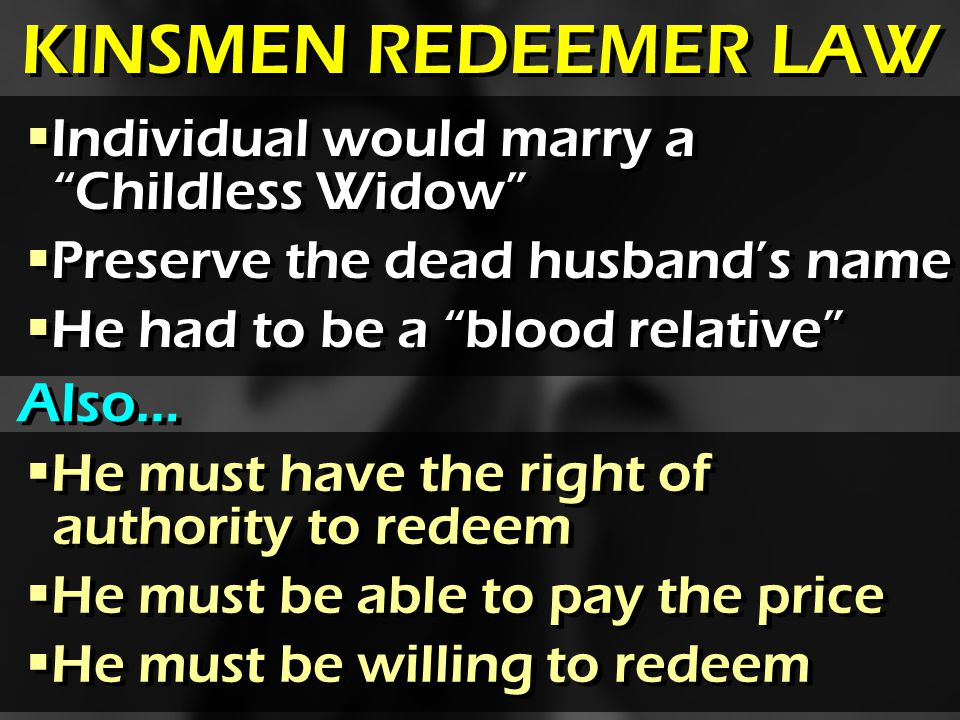 Individual would marry a Childless Widow Preserve the dead husbands name He had to be a blood relative Individual would marry a Childless Widow Preserve the dead husbands name He had to be a blood relative He must have the right of authority to redeem He must be able to pay the price He must be willing to redeem He must have the right of authority to redeem He must be able to pay the price He must be willing to redeem KINSMEN REDEEMER LAW Also…