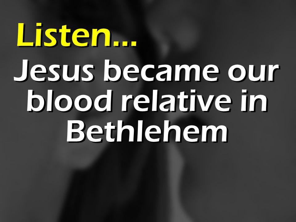Jesus became our blood relative in Bethlehem Listen…