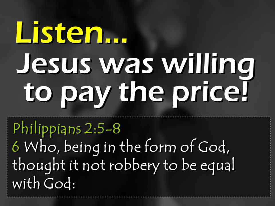 Jesus was willing to pay the price! Listen… Philippians 2:5-8 6 Who, being in the form of God, thought it not robbery to be equal with God: