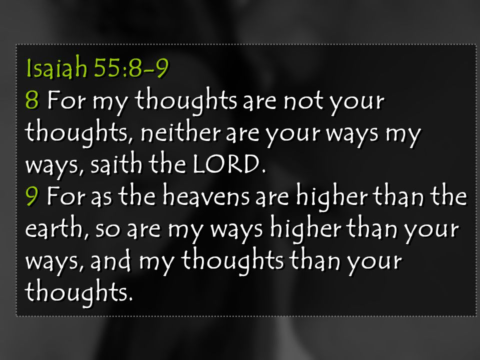 Isaiah 55:8-9 8 For my thoughts are not your thoughts, neither are your ways my ways, saith the LORD. 9 For as the heavens are higher than the earth,