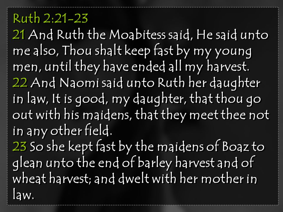 Ruth 2:21-23 21 And Ruth the Moabitess said, He said unto me also, Thou shalt keep fast by my young men, until they have ended all my harvest. 22 And