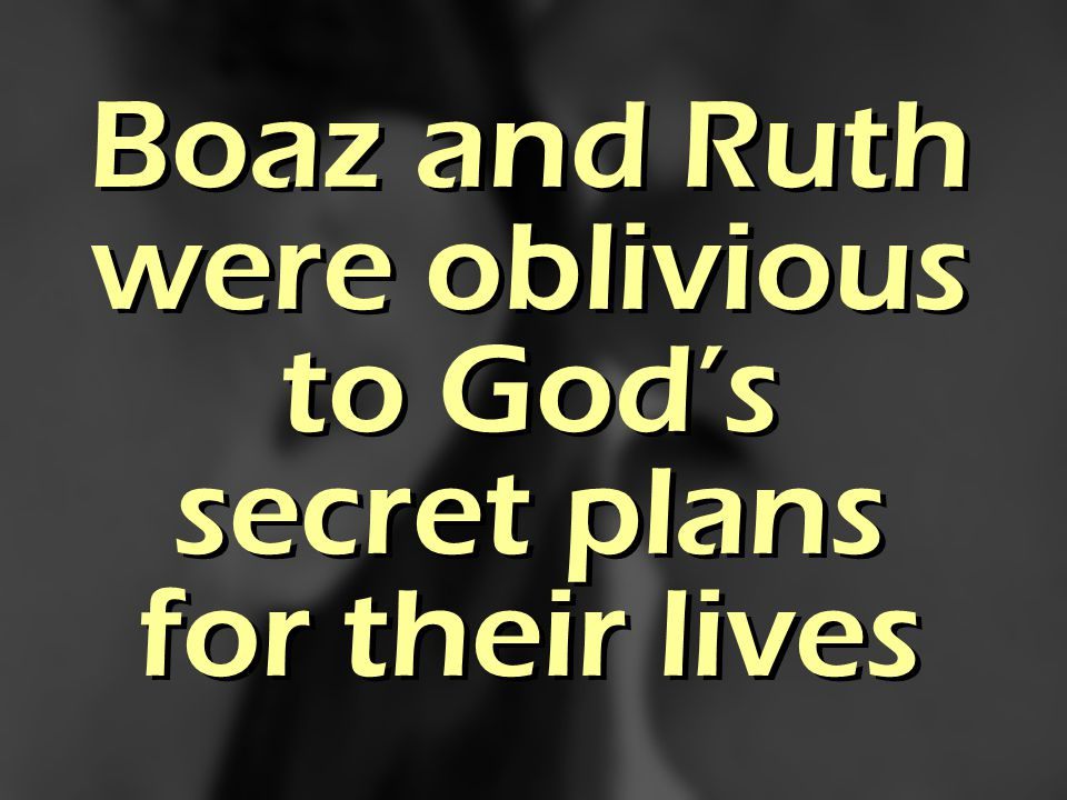 Boaz and Ruth were oblivious to Gods secret plans for their lives