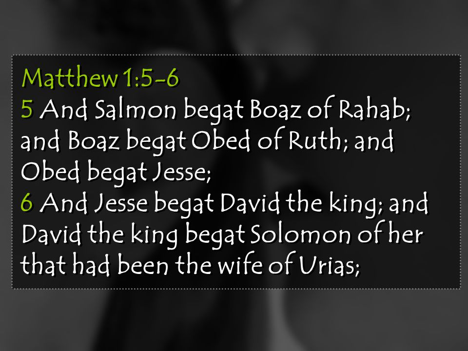 Matthew 1:5-6 5 And Salmon begat Boaz of Rahab; and Boaz begat Obed of Ruth; and Obed begat Jesse; 6 And Jesse begat David the king; and David the king begat Solomon of her that had been the wife of Urias; Matthew 1:5-6 5 And Salmon begat Boaz of Rahab; and Boaz begat Obed of Ruth; and Obed begat Jesse; 6 And Jesse begat David the king; and David the king begat Solomon of her that had been the wife of Urias;