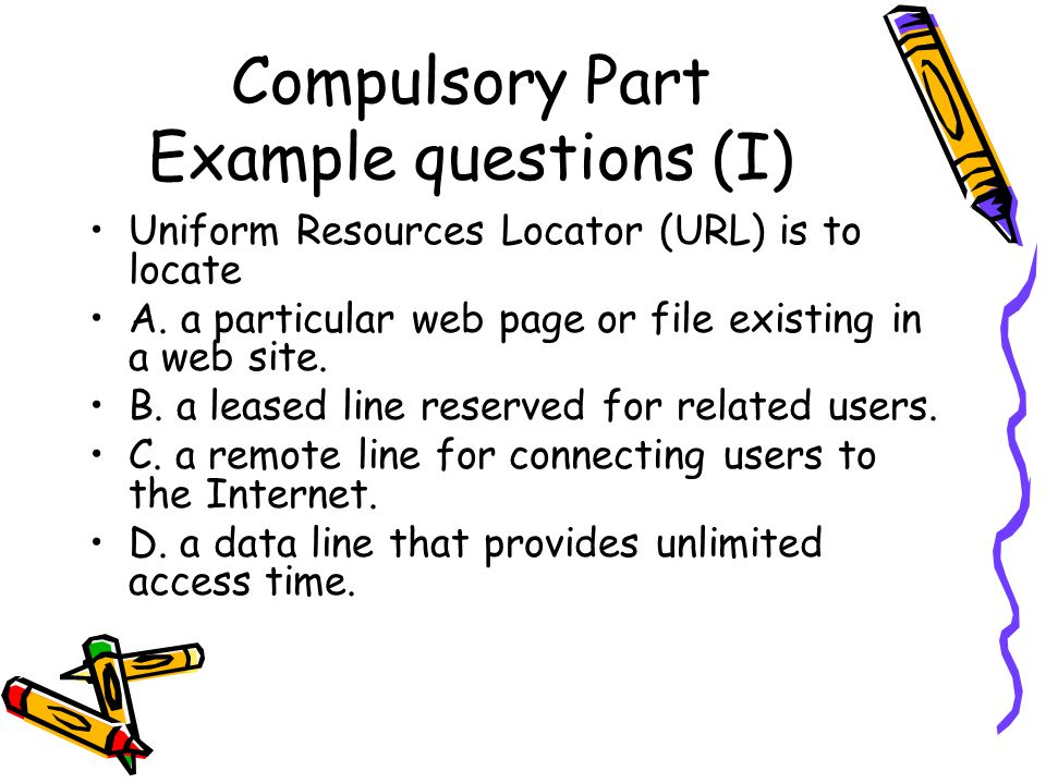 Compulsory Part Example questions (I) Uniform Resources Locator (URL) is to locate A.