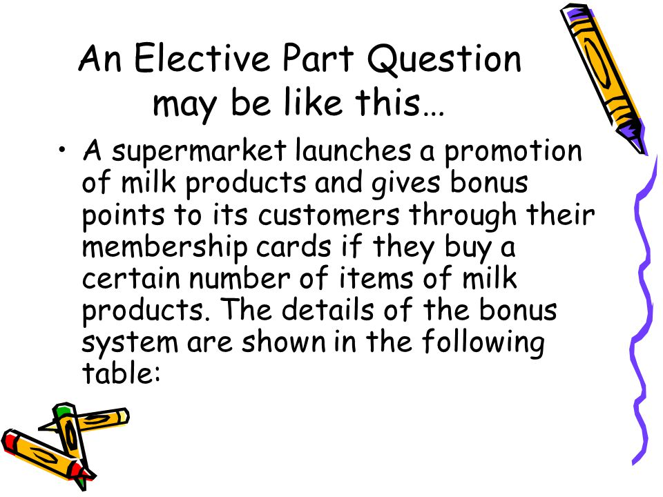 An Elective Part Question may be like this… A supermarket launches a promotion of milk products and gives bonus points to its customers through their membership cards if they buy a certain number of items of milk products.