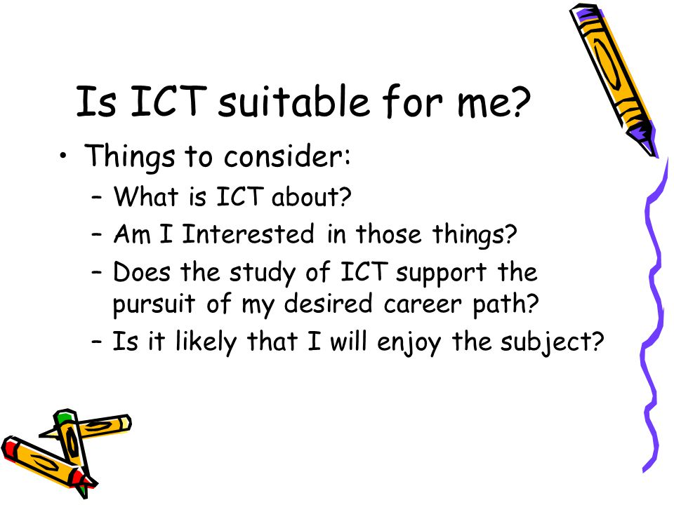 Is ICT suitable for me. Things to consider: –What is ICT about.