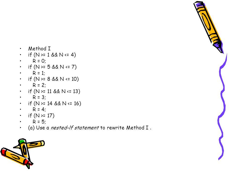 Method I if (N >= 1 && N <= 4) R = 0; if (N >= 5 && N <= 7) R = 1; if (N >= 8 && N <= 10) R = 2; if (N >= 11 && N <= 13) R = 3; if (N >= 14 && N <= 16) R = 4; if (N >= 17) R = 5; (a) Use a nested-lf statement to rewrite Method I.